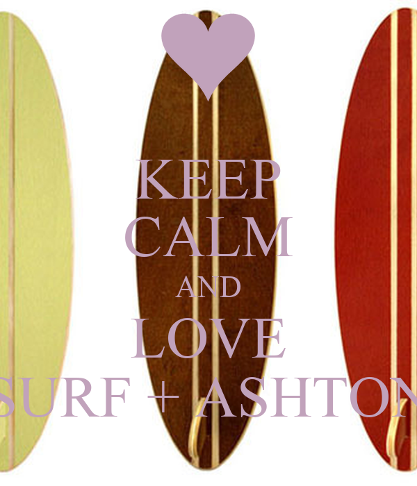 KEEP CALM AND LOVE SURF + ASHTON