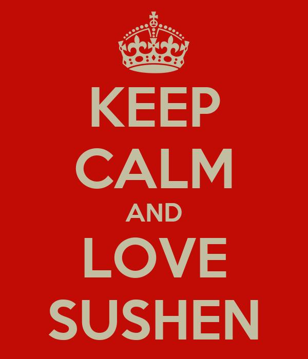 KEEP CALM AND LOVE SUSHEN