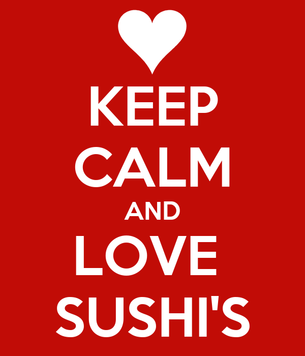 KEEP CALM AND LOVE  SUSHI'S