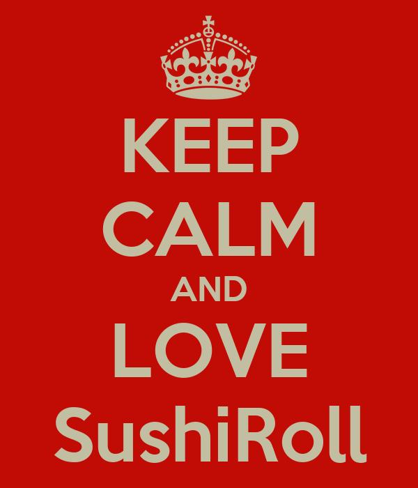 KEEP CALM AND LOVE SushiRoll