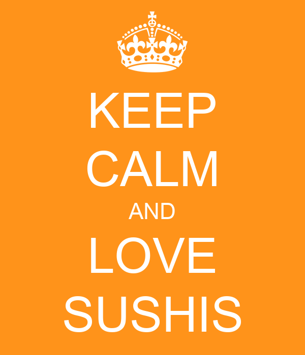 KEEP CALM AND LOVE SUSHIS