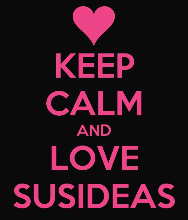 KEEP CALM AND LOVE SUSIDEAS
