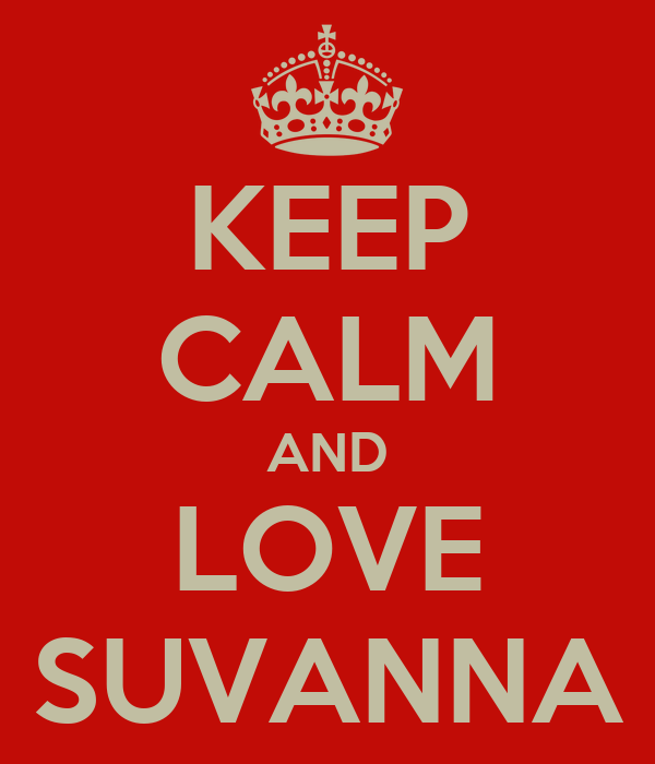 KEEP CALM AND LOVE SUVANNA