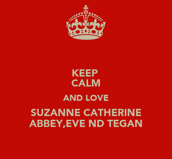 KEEP  CALM AND LOVE SUZANNE CATHERINE ABBEY,EVE ND TEGAN