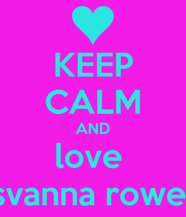 KEEP CALM AND love  svanna rowe