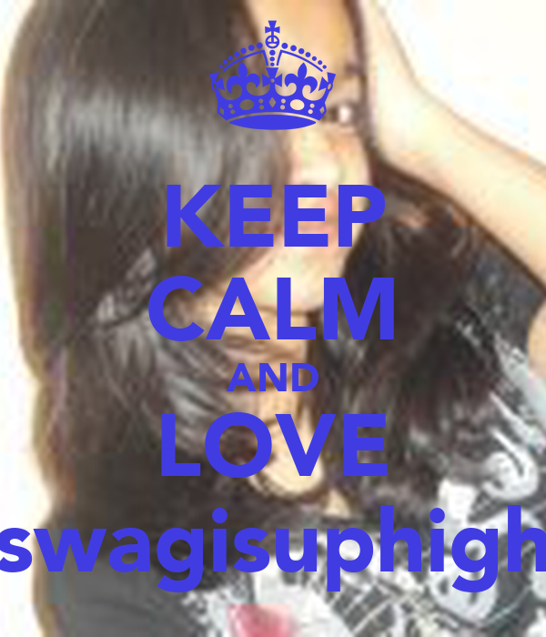 KEEP CALM AND LOVE swagisuphigh
