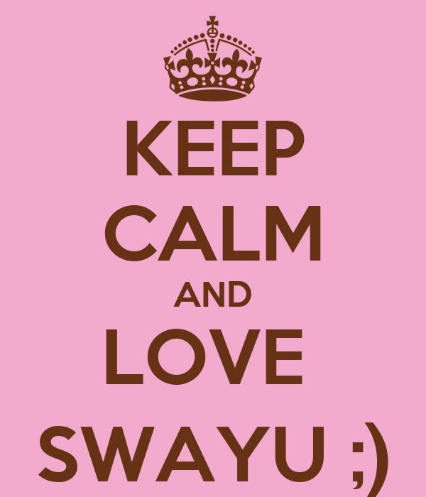 KEEP CALM AND LOVE  SWAYU ;)