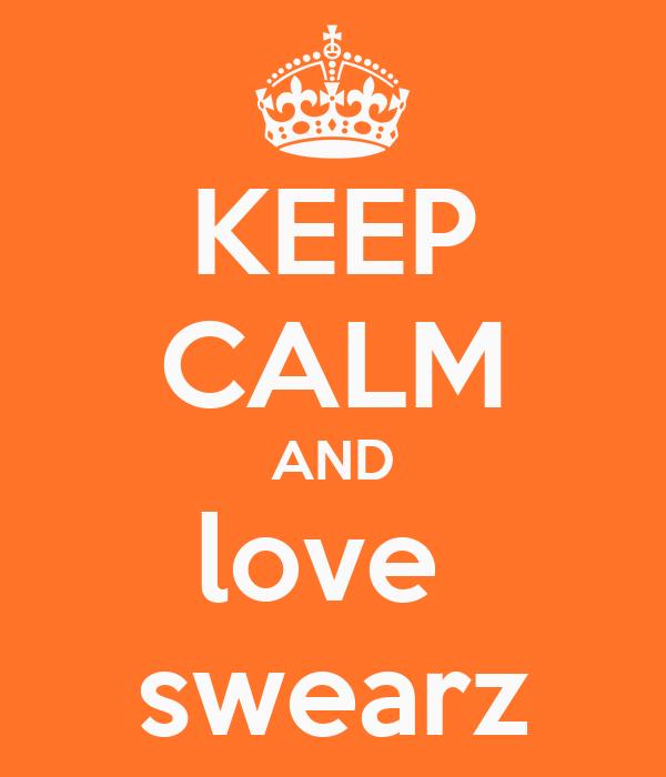 KEEP CALM AND love  swearz