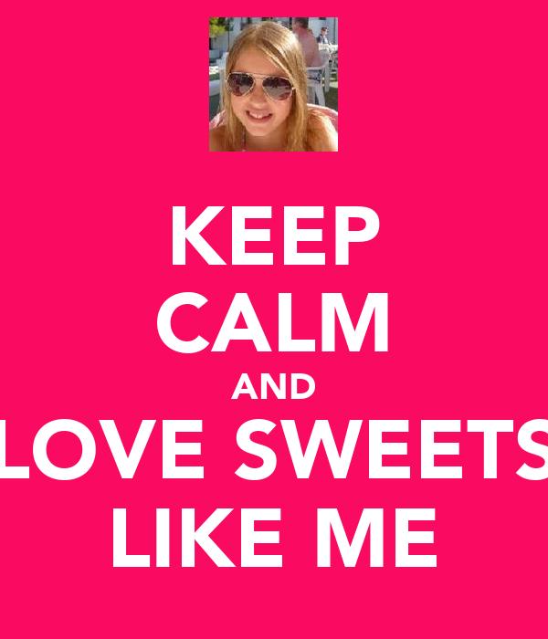 KEEP CALM AND LOVE SWEETS LIKE ME