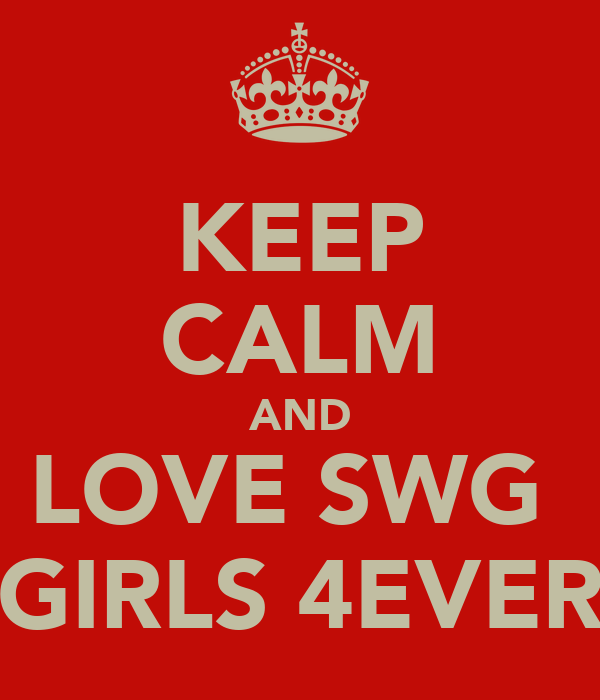 KEEP CALM AND LOVE SWG  GIRLS 4EVER