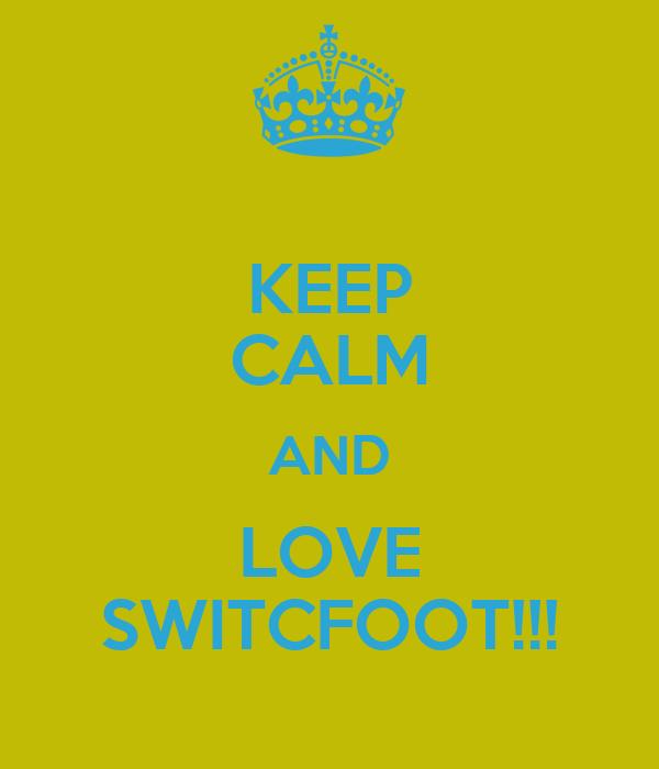 KEEP CALM AND LOVE SWITCFOOT!!!