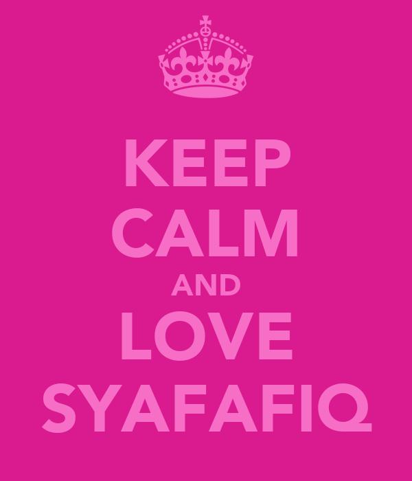 KEEP CALM AND LOVE SYAFAFIQ