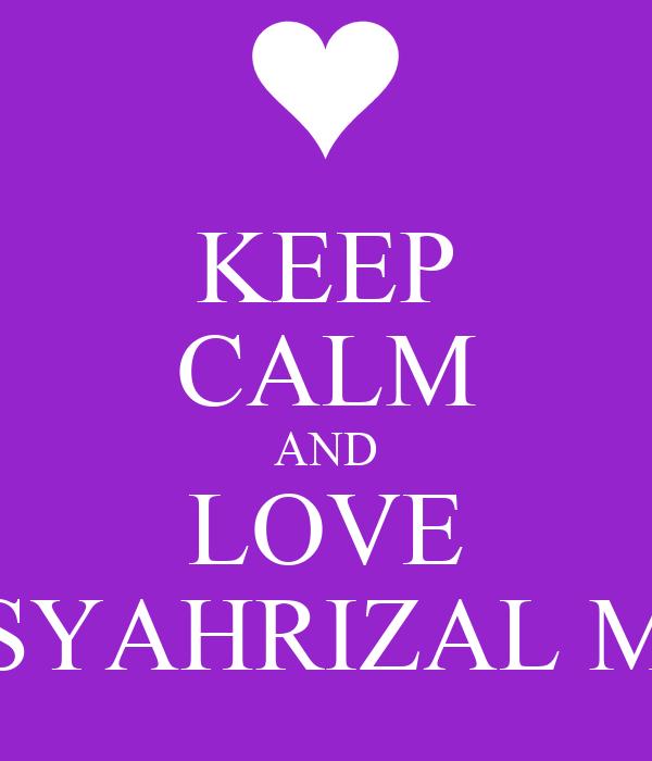 KEEP CALM AND LOVE SYAHRIZAL M