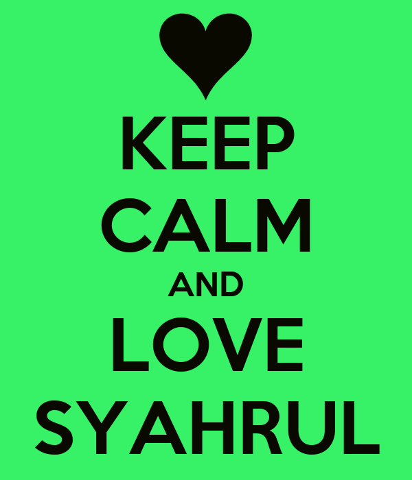 KEEP CALM AND LOVE SYAHRUL
