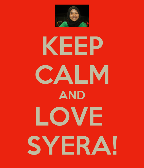 KEEP CALM AND LOVE  SYERA!