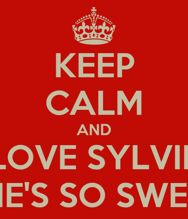 KEEP CALM AND LOVE SYLVIE SHE'S SO SWEET