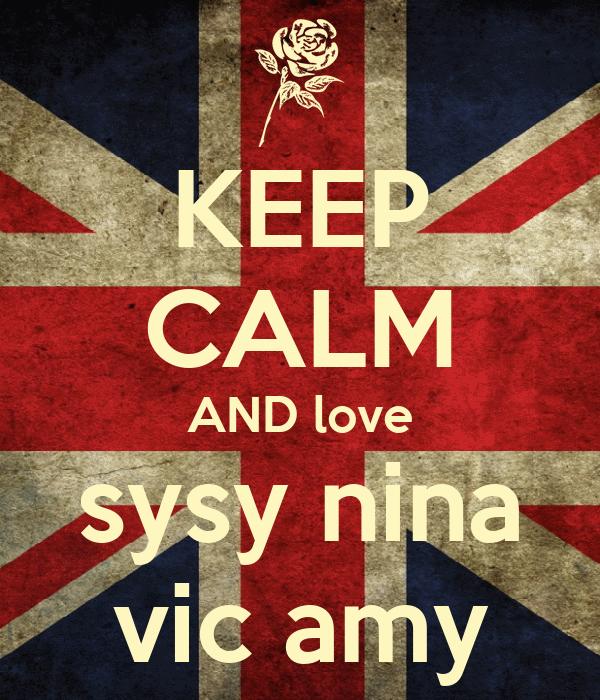 KEEP CALM AND love sysy nina vic amy