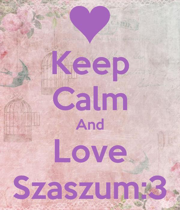 Keep Calm And Love Szaszum:3