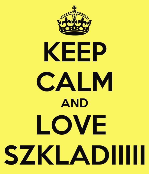 KEEP CALM AND LOVE  SZKLADIIIII