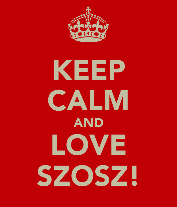 KEEP CALM AND LOVE SZOSZ!