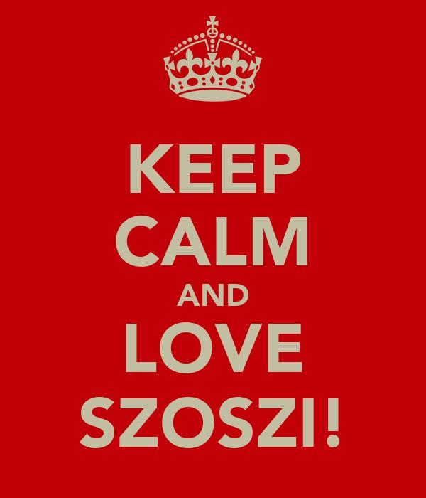 KEEP CALM AND LOVE SZOSZI!