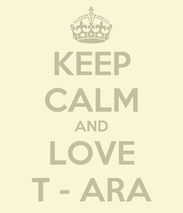 KEEP CALM AND LOVE T - ARA
