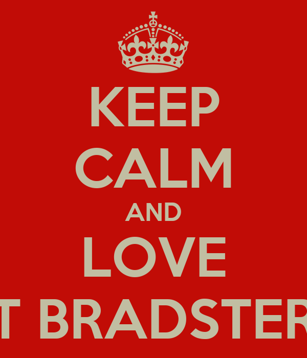 KEEP CALM AND LOVE T BRADSTER