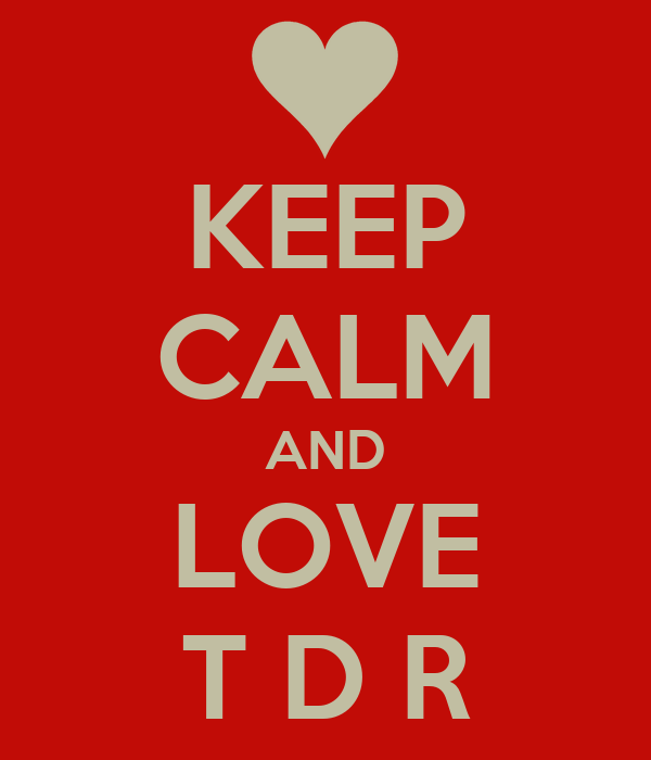 KEEP CALM AND LOVE T D R