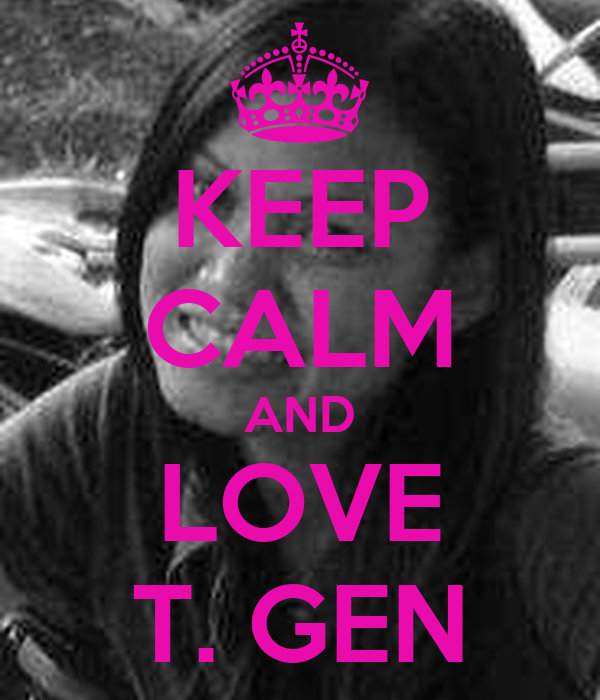 KEEP CALM AND LOVE T. GEN