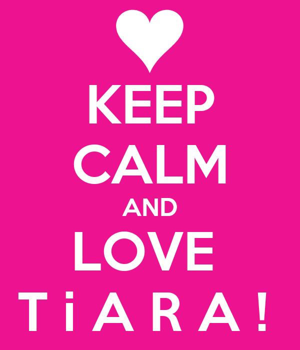 KEEP CALM AND LOVE  T i A R A !