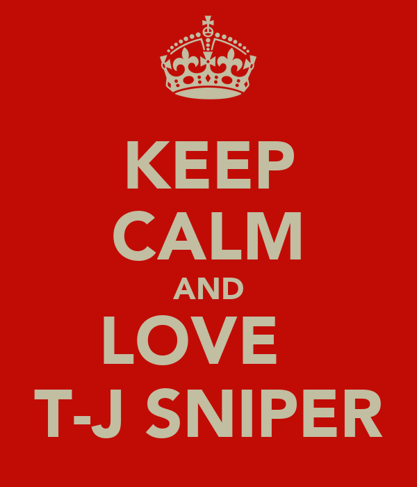 KEEP CALM AND LOVE   T-J SNIPER