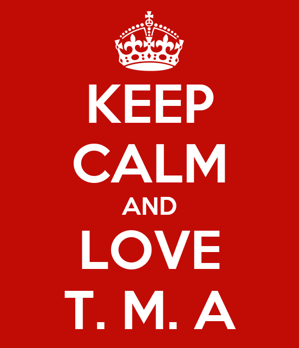 KEEP CALM AND LOVE T. M. A