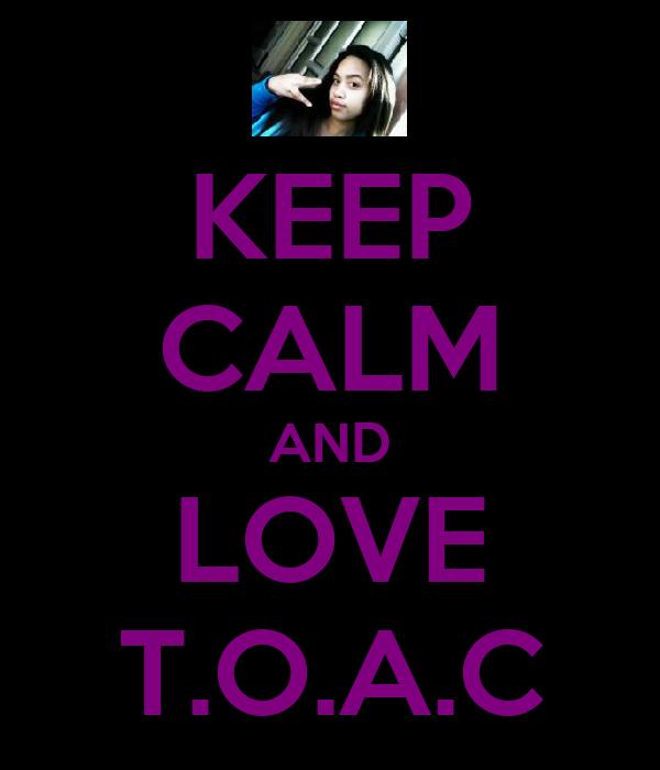 KEEP CALM AND LOVE T.O.A.C