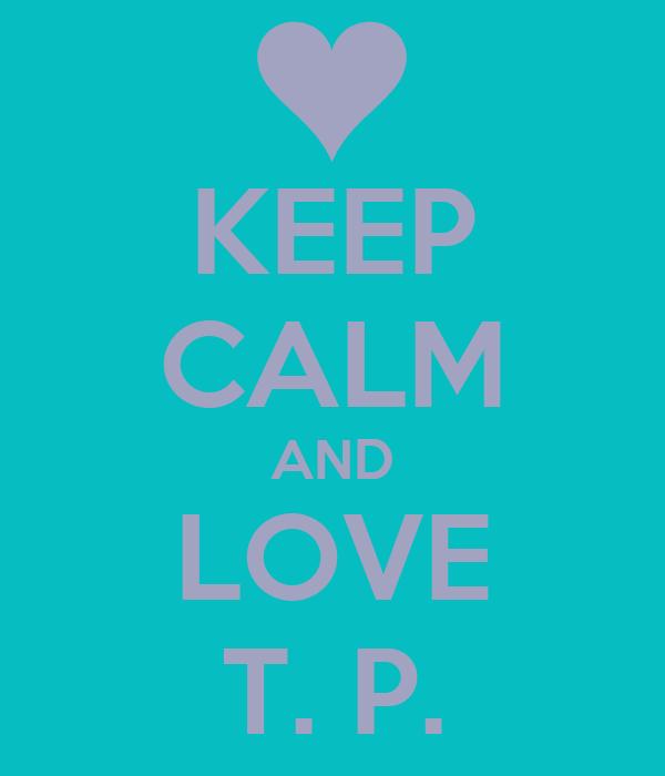KEEP CALM AND LOVE T. P.