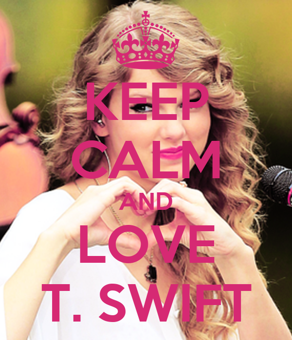 KEEP CALM AND LOVE T. SWIFT