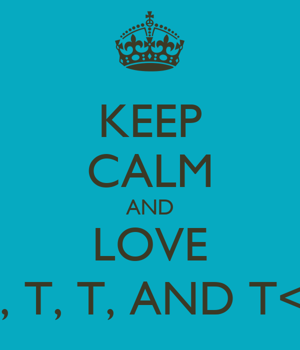 KEEP CALM AND LOVE T, T, T, AND T<3