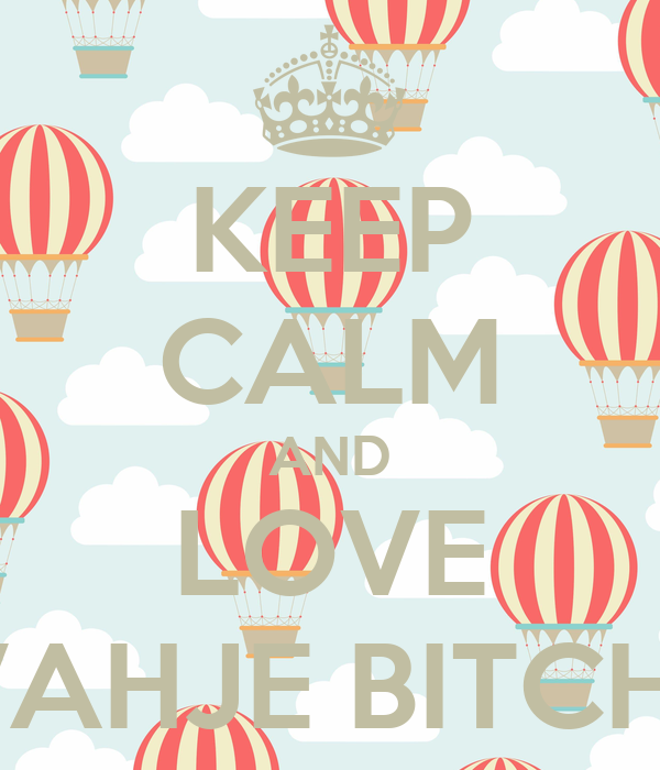 KEEP CALM AND LOVE T'VAHJE BITCHES