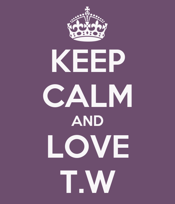 KEEP CALM AND LOVE T.W