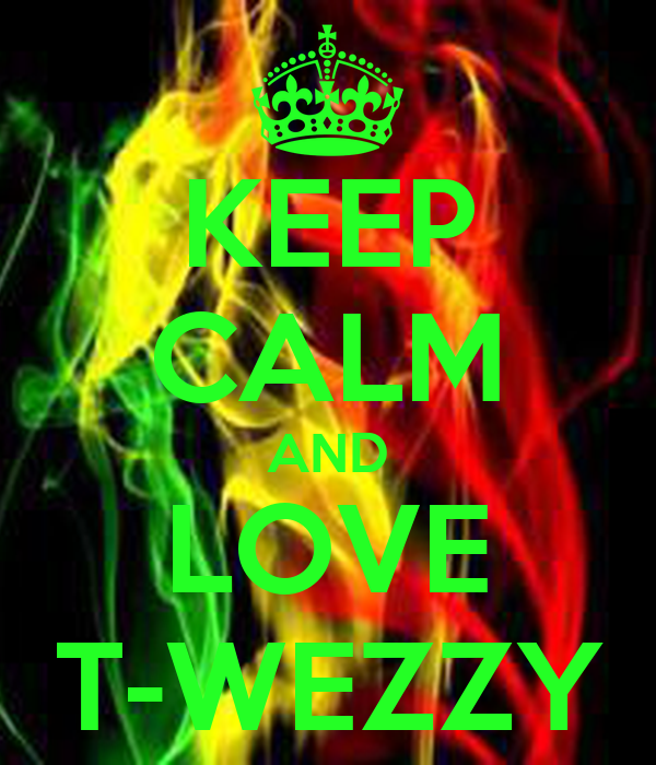 KEEP CALM AND LOVE T-WEZZY