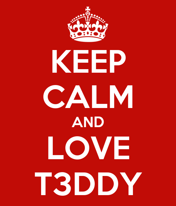 KEEP CALM AND LOVE T3DDY