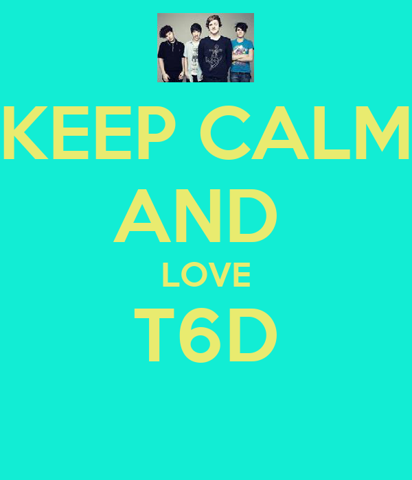 KEEP CALM AND  LOVE T6D