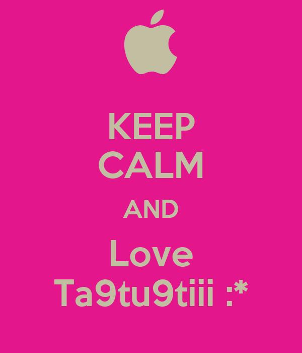 KEEP CALM AND Love Ta9tu9tiii :*