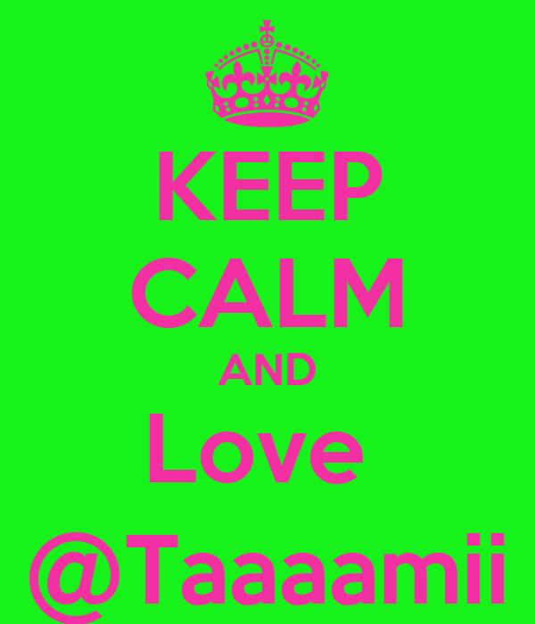 KEEP CALM AND Love  @Taaaamii