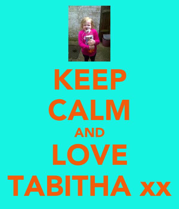 KEEP CALM AND LOVE TABITHA xx