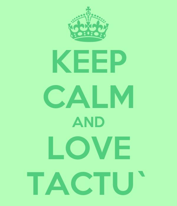 KEEP CALM AND LOVE TACTU`