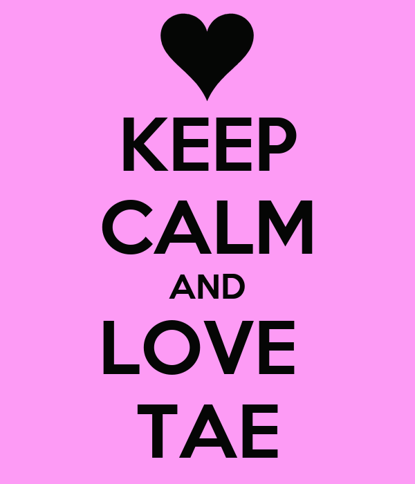 KEEP CALM AND LOVE  TAE