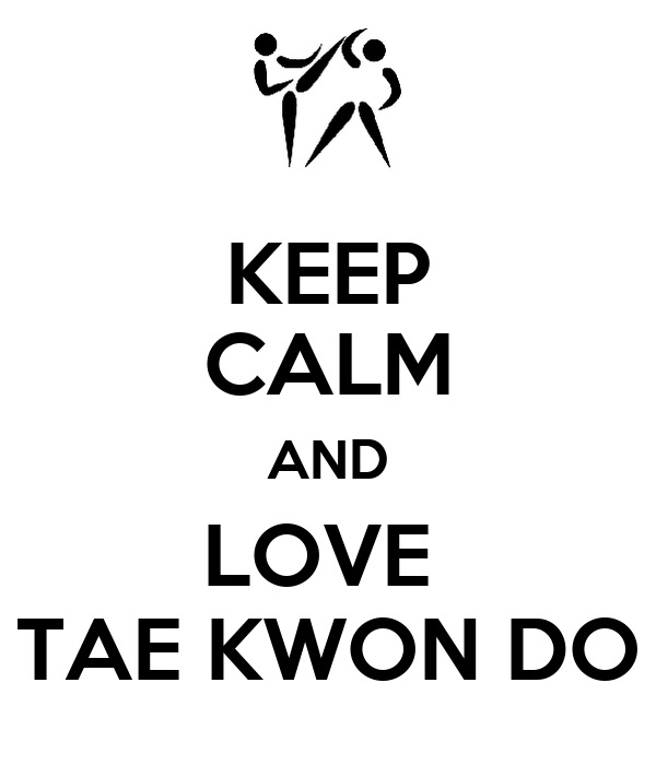 KEEP CALM AND LOVE  TAE KWON DO