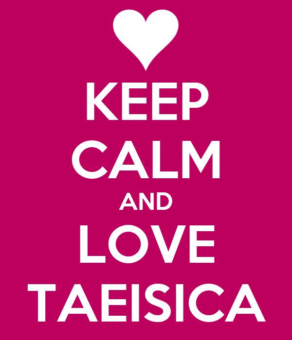 KEEP CALM AND LOVE TAEISICA