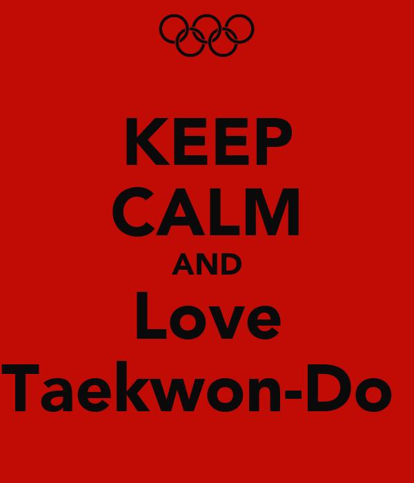 KEEP CALM AND Love Taekwon-Do