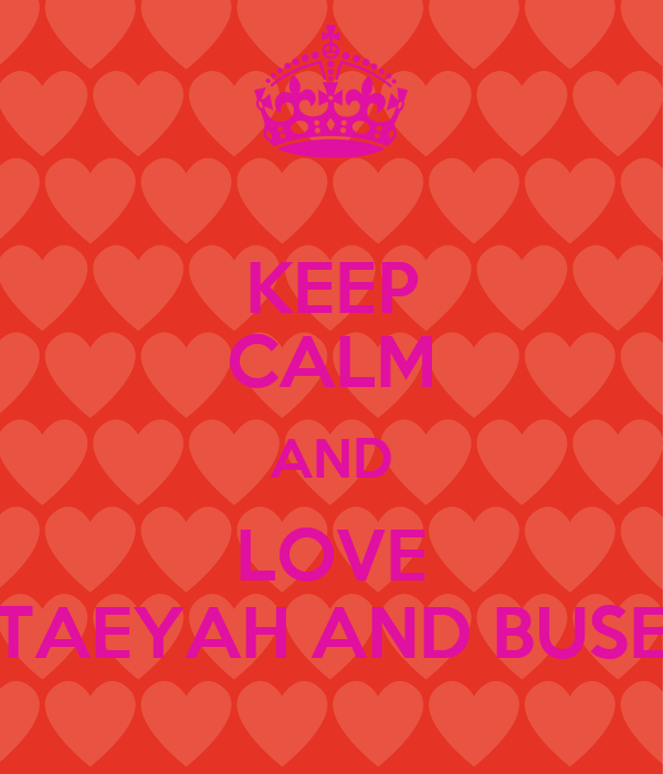 KEEP CALM AND LOVE TAEYAH AND BUSE